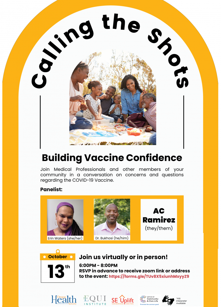"""The Equi Institute and SE Uplift are excited to host """"Calling the Shots! Building Vaccine Confidence"""" in partnership with the Oregon Health Authority. Due to decades of ongoing abuse that Black, Indigenous and people of color experience within the western medical system in the US, there is no surprise nor judgement of the hesitancy to trust the vaccine. This workshop is a BIPOC focused event where people who are hesitant or just have questions regarding the vaccine can feel safe and in community to ask questions, assess misconceptions and hear from BIPOC medical professionals and community members. When: Wednesday, October 13th from 6:00PM - 8:00PM. Panelist: Erin Waters, Dr. Bukhosi, AC Ramirez Accessibility: This event will have ASL Interpreter, Spanish and Vietnamese translators, microphones, and closed captions. The event space has a wheelchair-accessible ramp on the side of the building."""